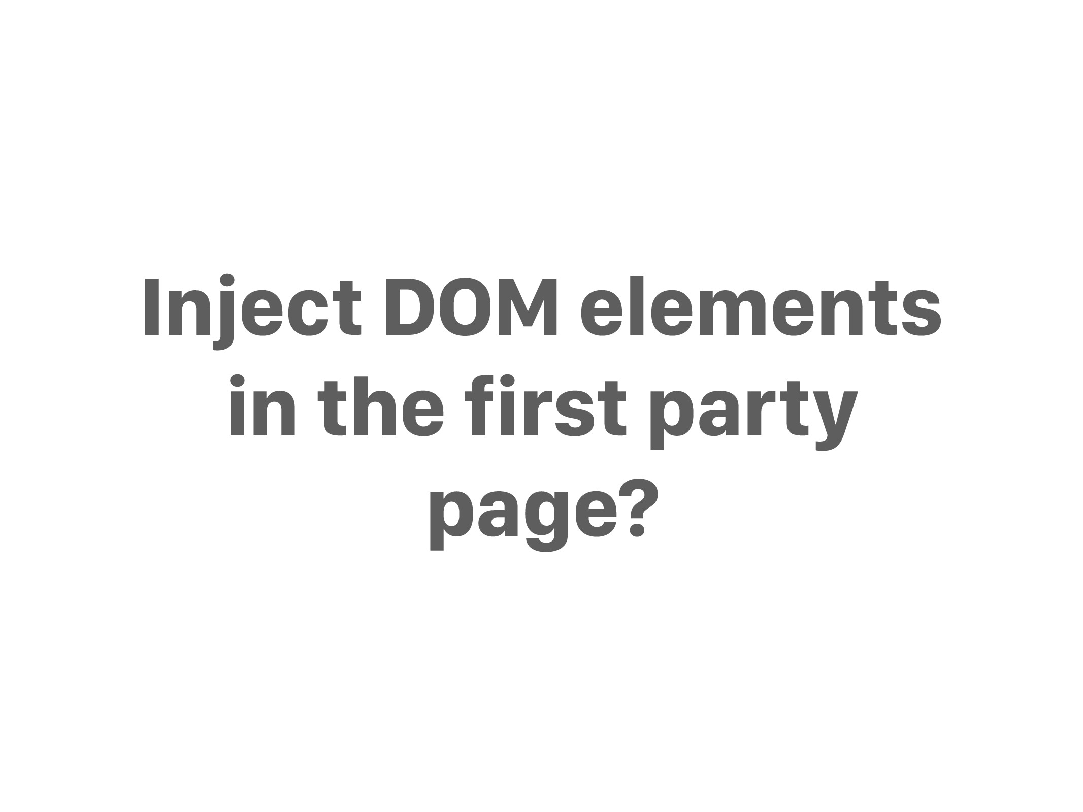Inject DOM elements in the first party page?
