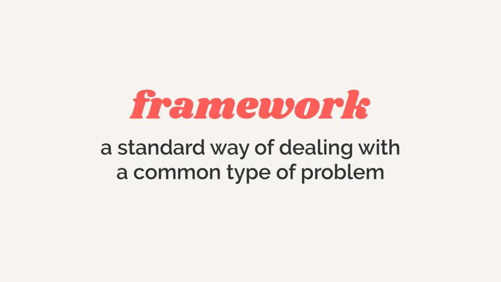 framework a standard way of dealing with  a co...