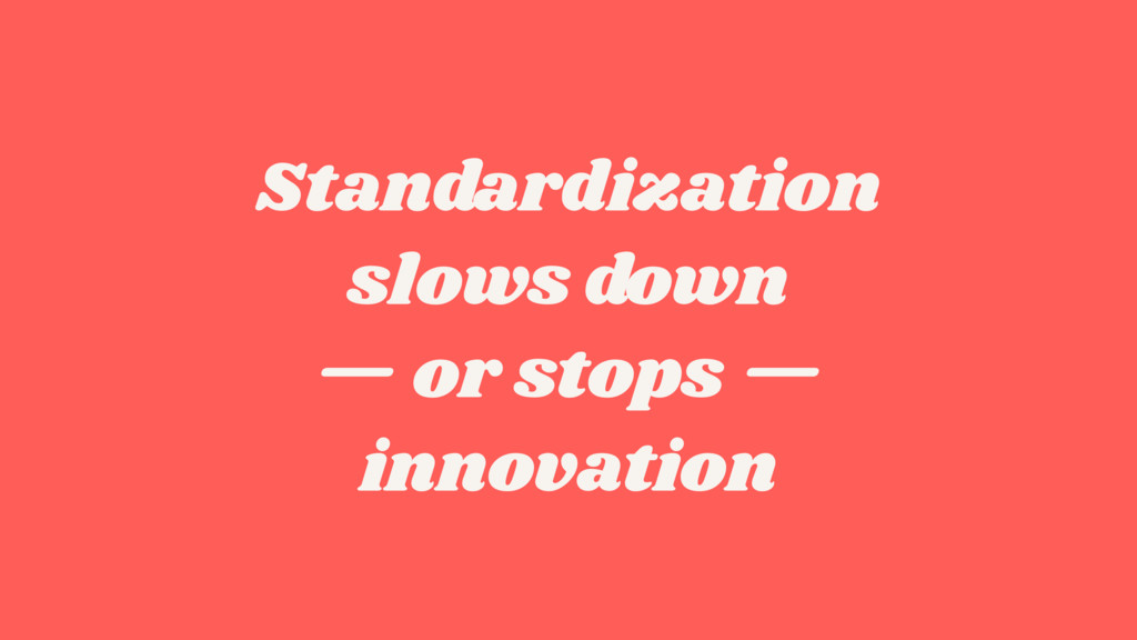 Standardization  slows down  — or stops —  i...