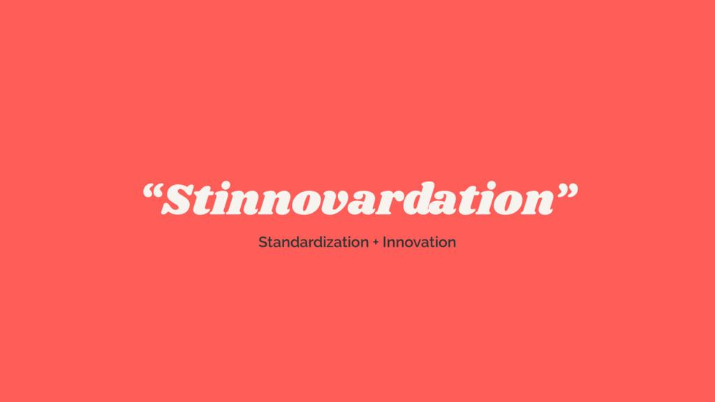 """Stinnovardation"" Standardization + Innovation"