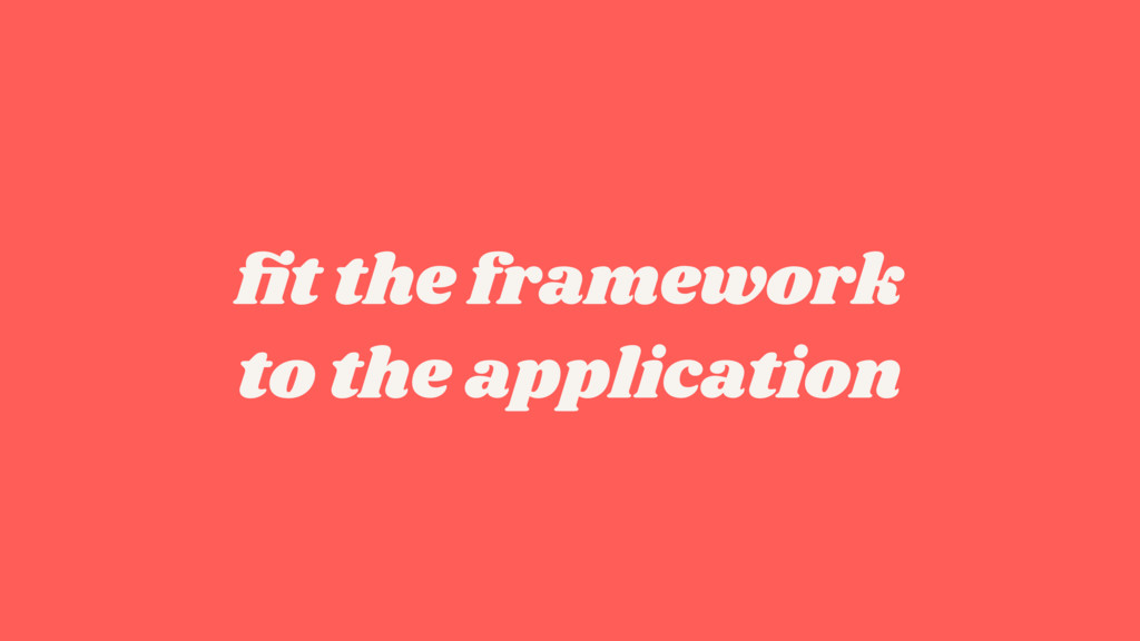 fit the framework to the application