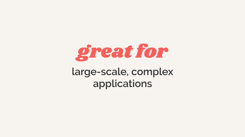 great for large-scale, complex  applications