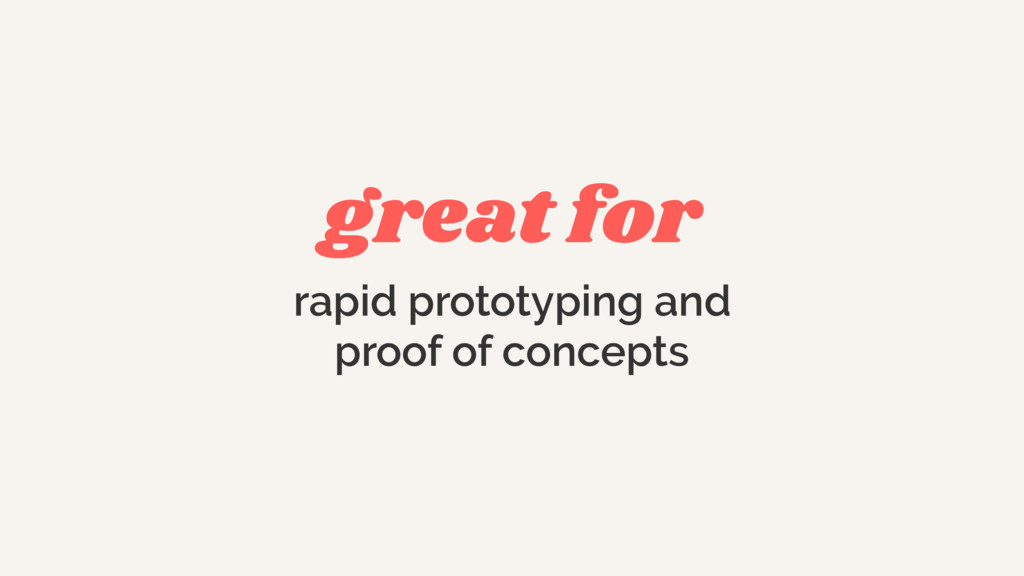 great for rapid prototyping and proof of concep...