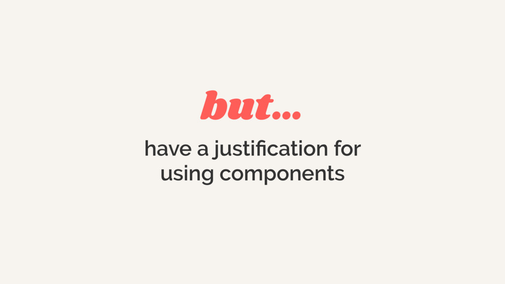 but… have a justification for using components