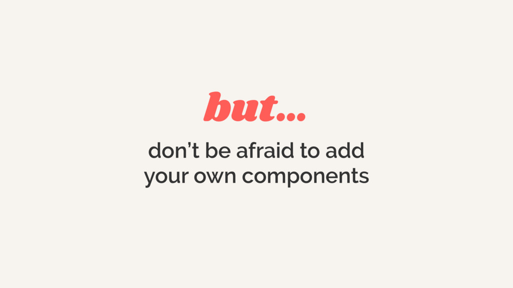 but… don't be afraid to add your own components