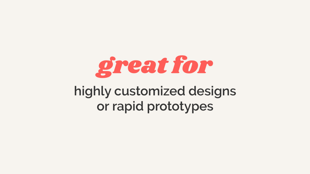 great for highly customized designs or rapid pr...