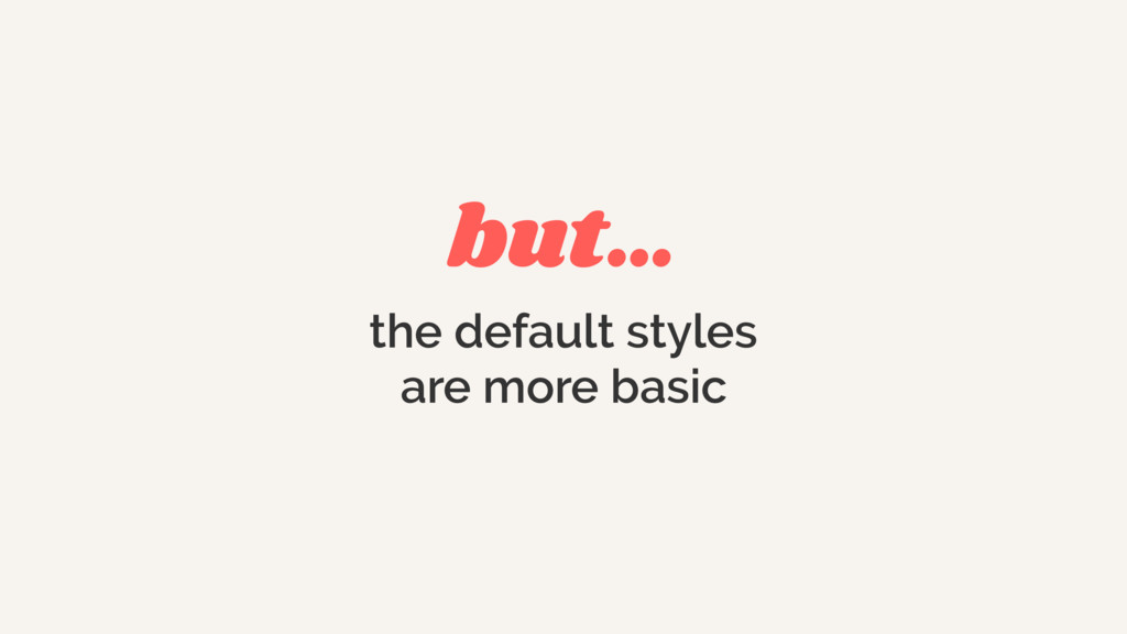 but… the default styles  are more basic