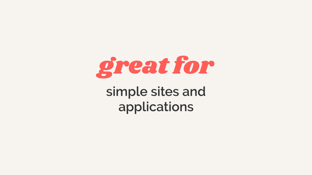 great for simple sites and  applications