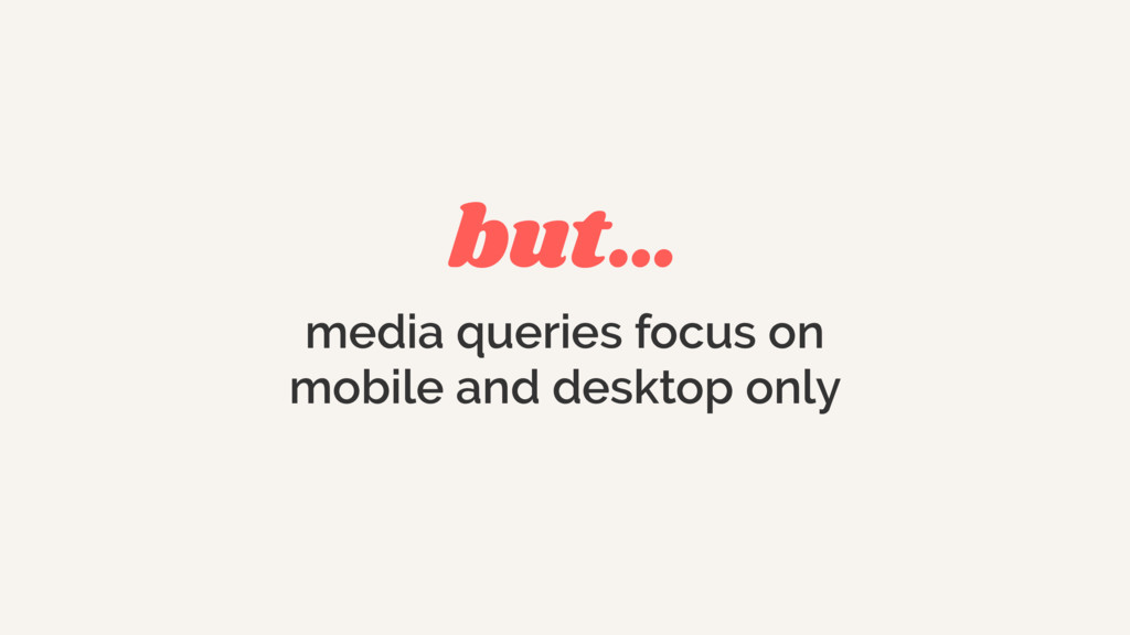 but… media queries focus on mobile and desktop ...