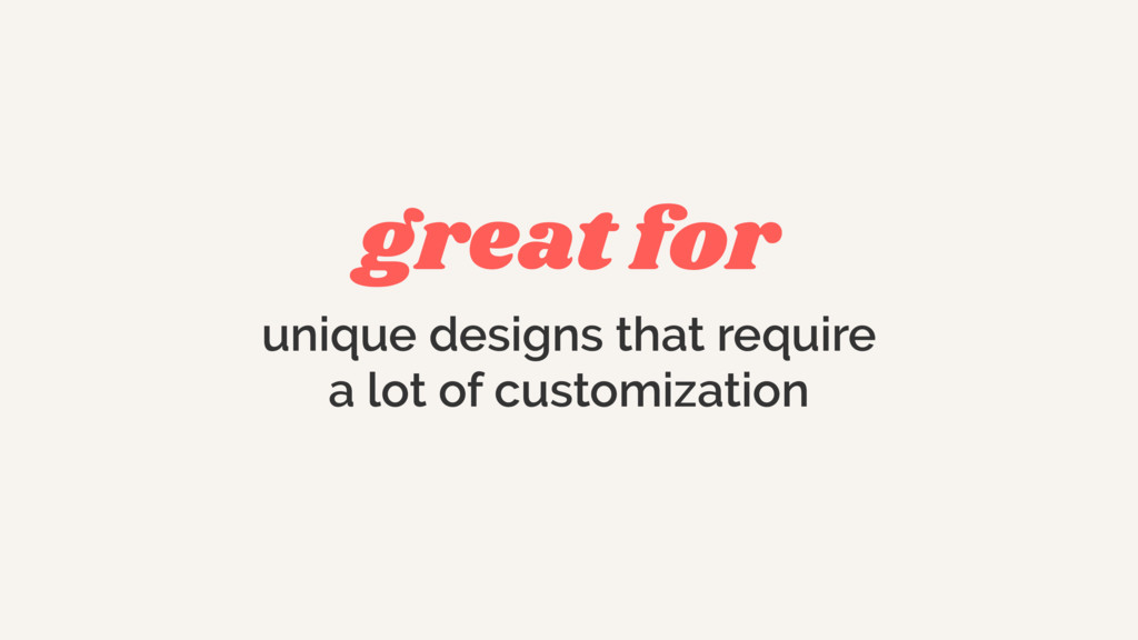 great for unique designs that require a lot of ...