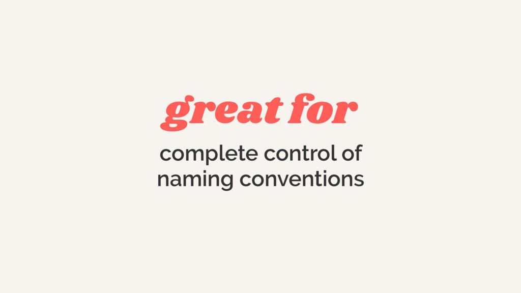 great for complete control of naming conventions