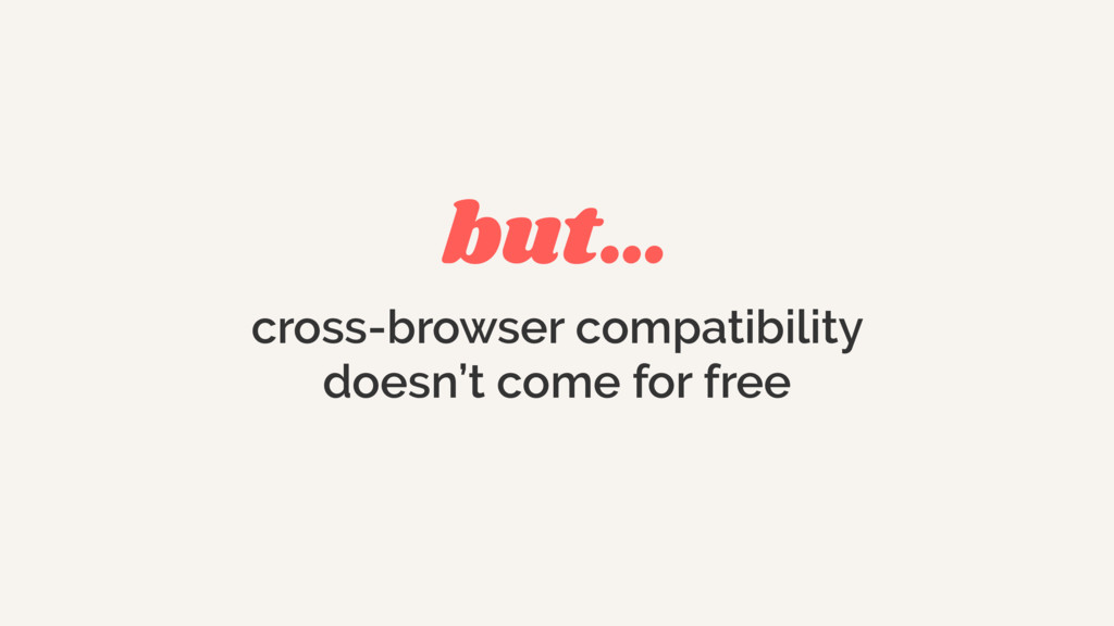 but… cross-browser compatibility doesn't come f...