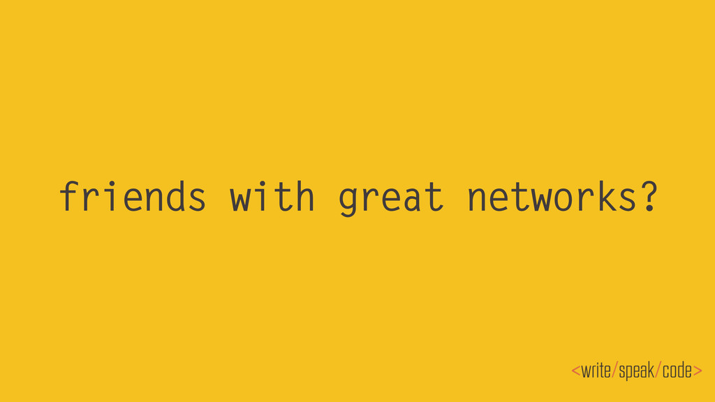friends with great networks?