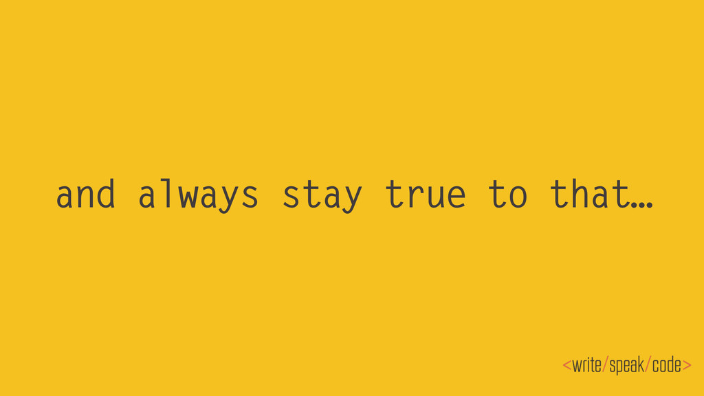 and always stay true to that…