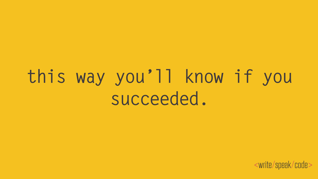 this way you'll know if you succeeded.