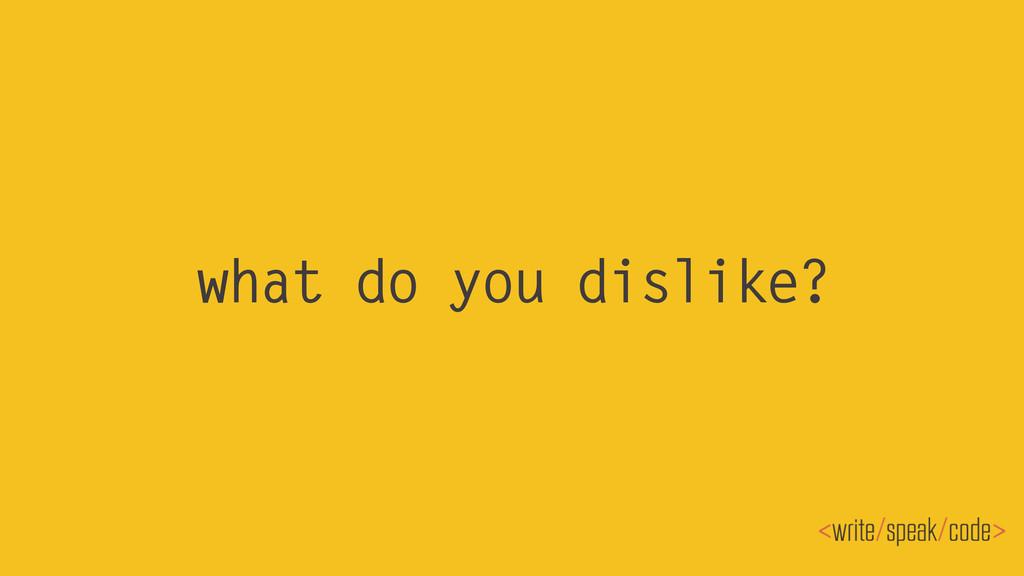 what do you dislike?