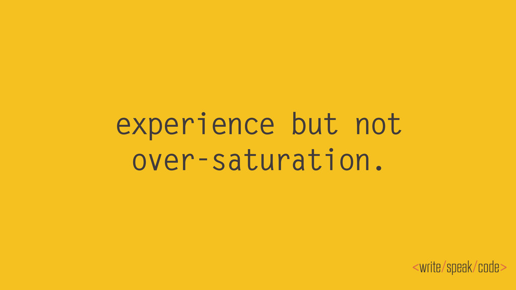 experience but not over-saturation.