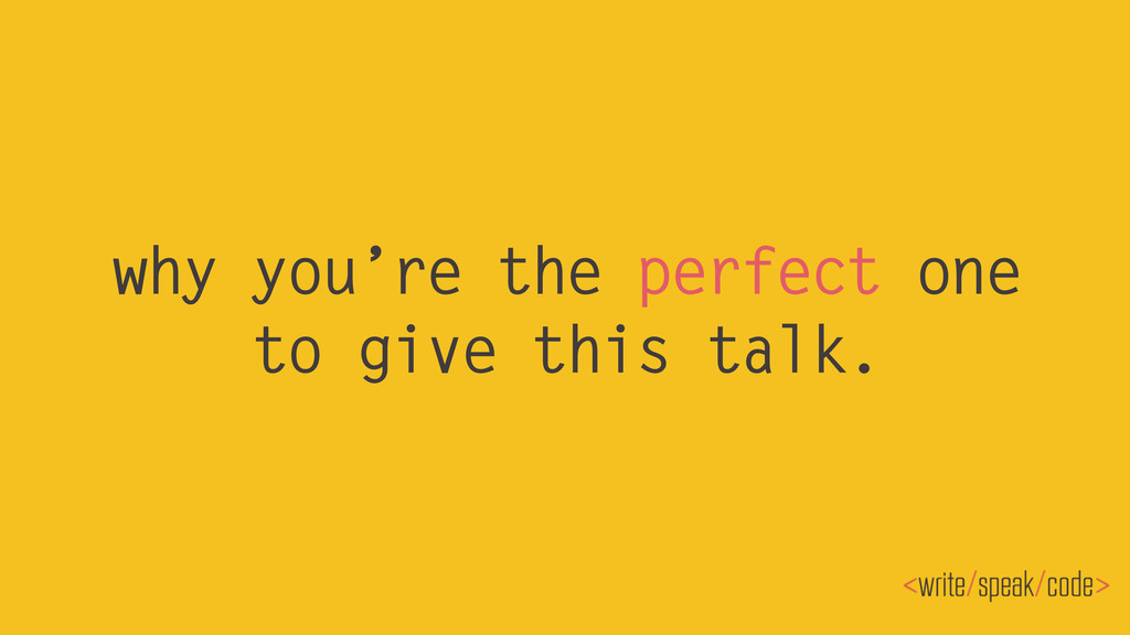 why you're the perfect one to give this talk.