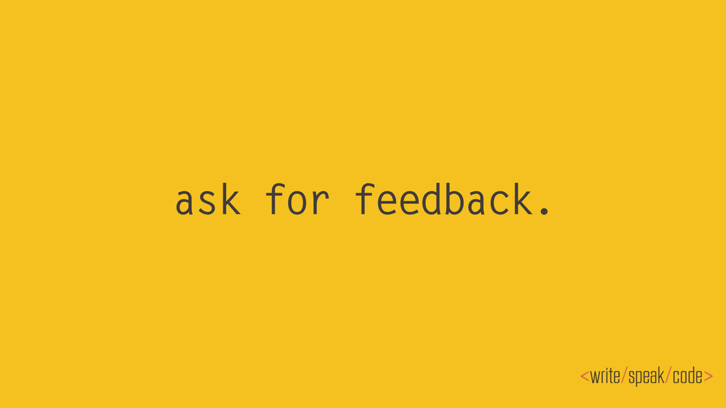 ask for feedback.