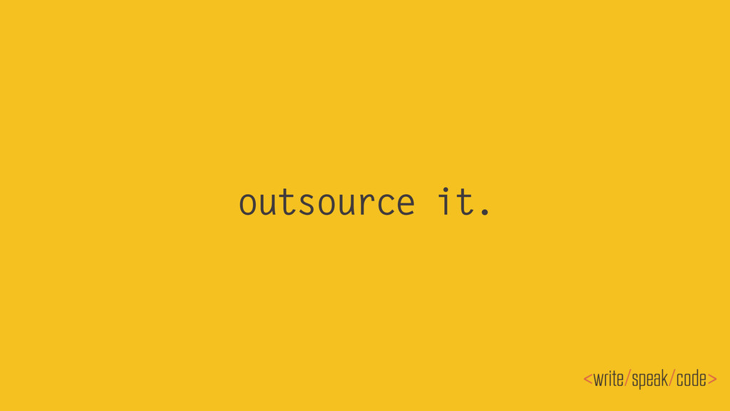 outsource it.