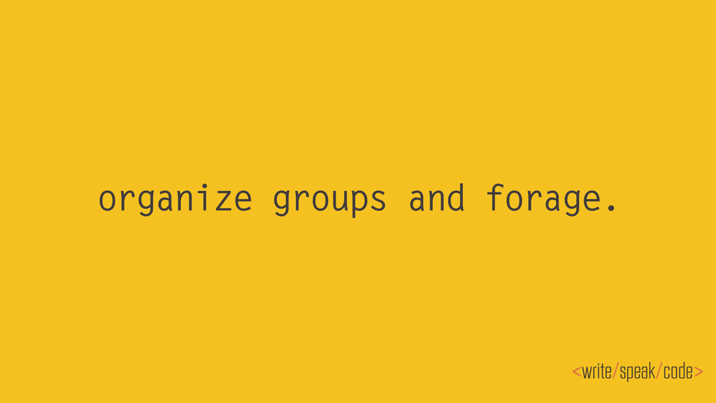 organize groups and forage.