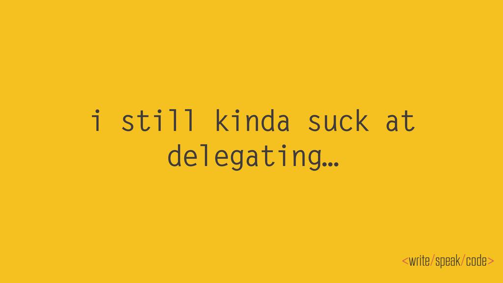 i still kinda suck at delegating…