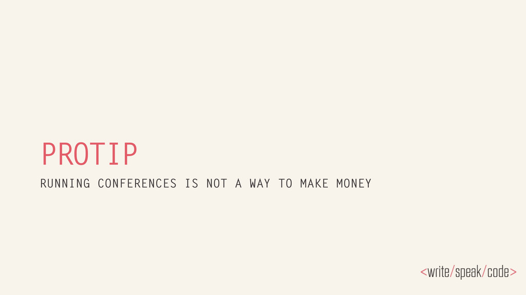 PROTIP RUNNING CONFERENCES IS NOT A WAY TO MAKE...