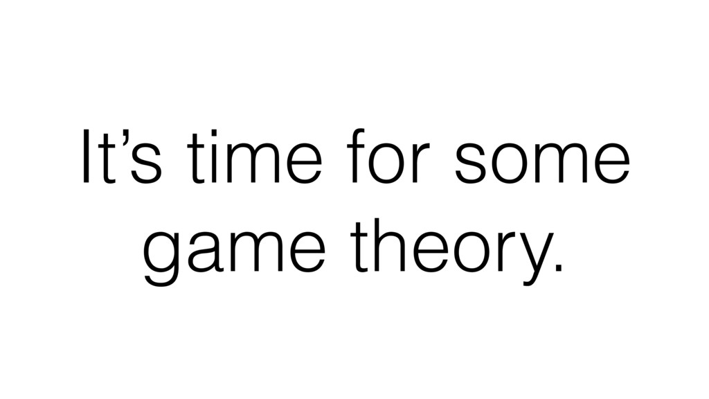 It's time for some game theory.