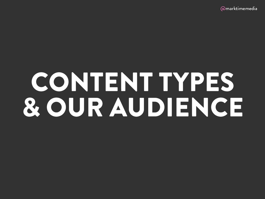 @marktimemedia CONTENT TYPES & OUR AUDIENCE