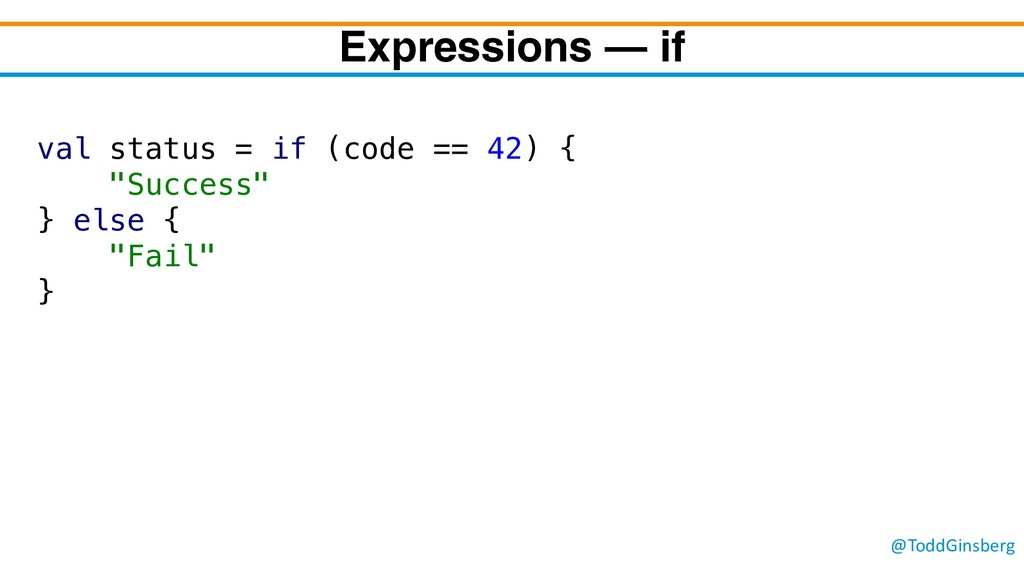 @ToddGinsberg Expressions – if val status = if ...