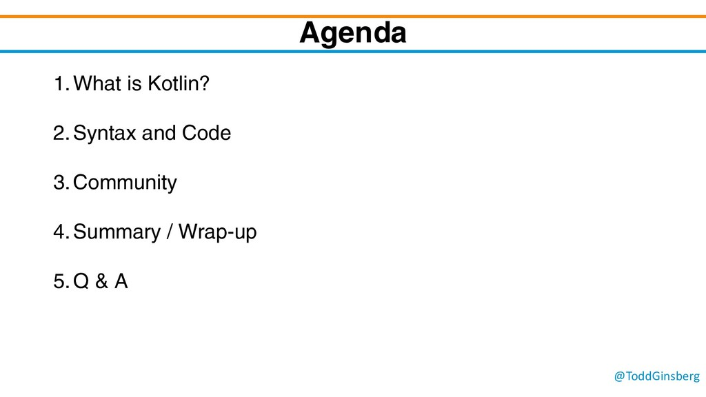 @ToddGinsberg Agenda 1.What is Kotlin? 2.Syntax...