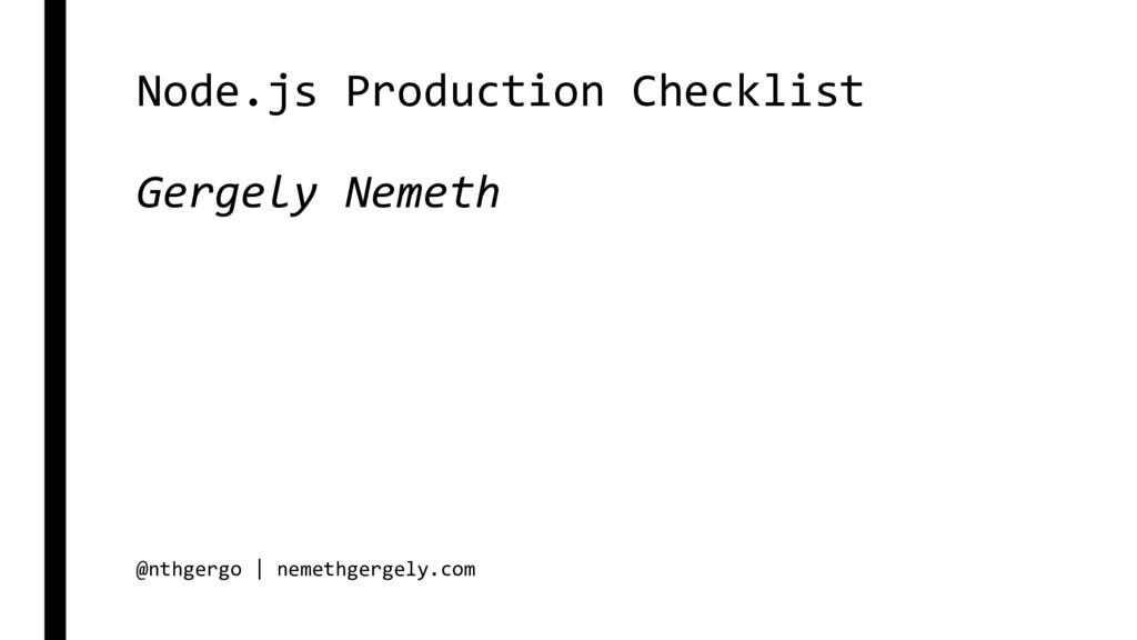 Node.js Production Checklist Gergely Nemeth @nt...