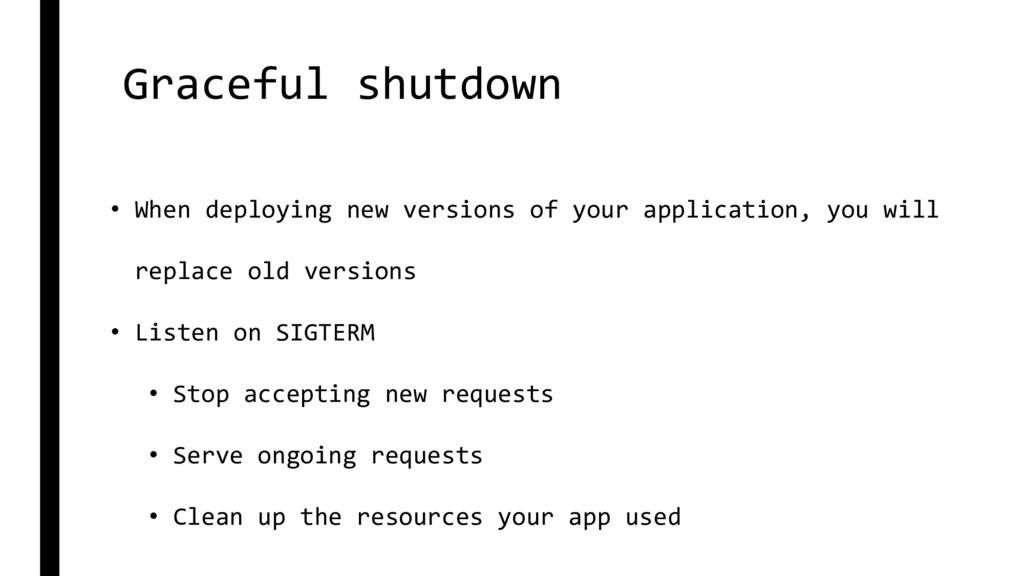 Graceful shutdown • When deploying new versions...