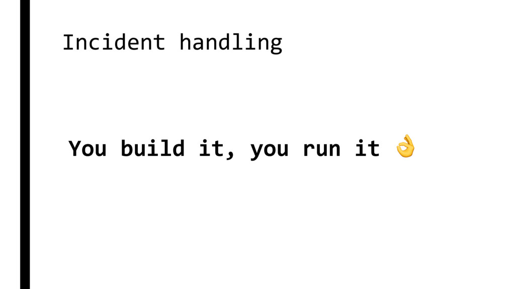 Incident handling You build it, you run it