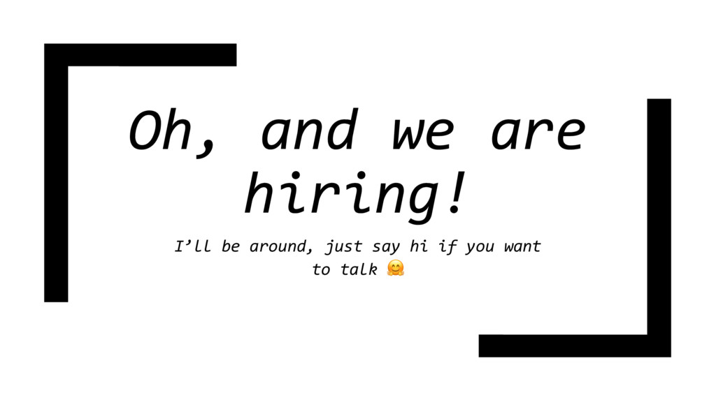 Oh, and we are hiring! I'll be around, just say...