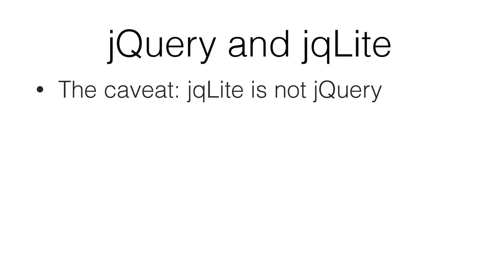 jQuery and jqLite • The caveat: jqLite is not j...