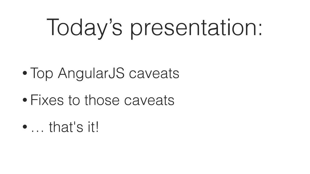 Today's presentation: • Top AngularJS caveats •...