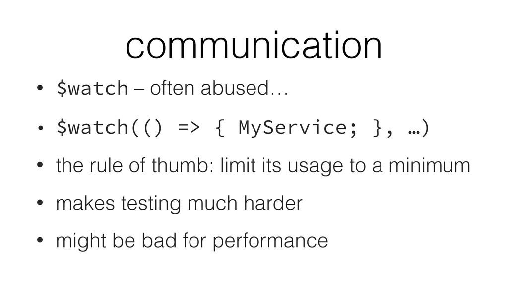 communication • $watch – often abused… • $watch...