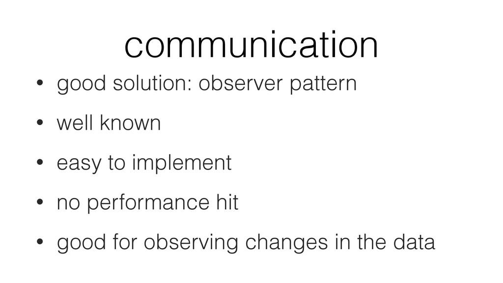 communication • good solution: observer pattern...