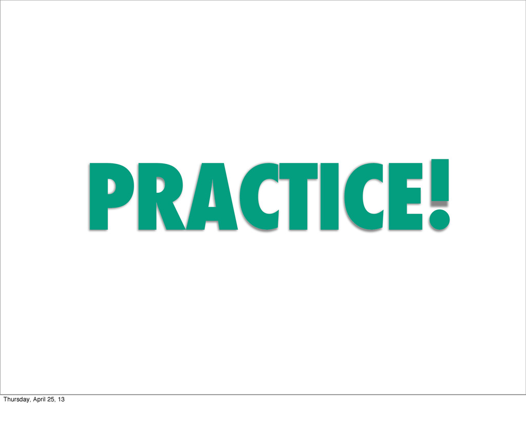 PRACTICE! Thursday, April 25, 13