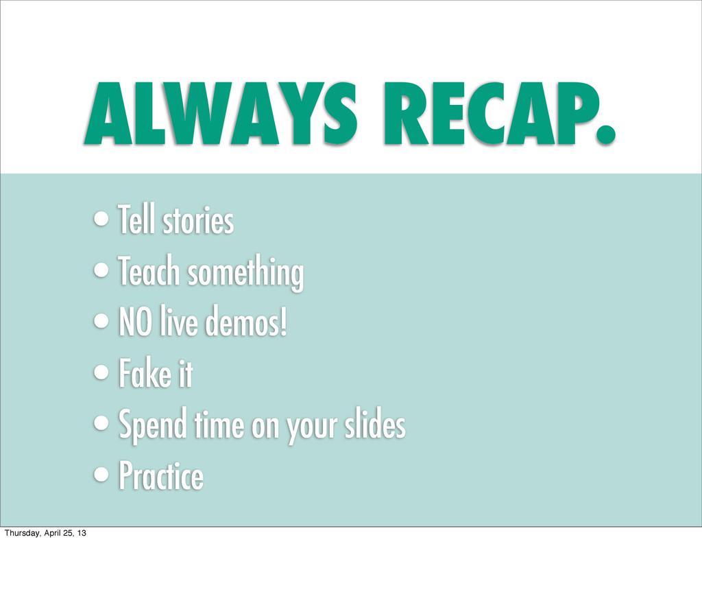 ALWAYS RECAP. •Tell stories •Teach something •N...