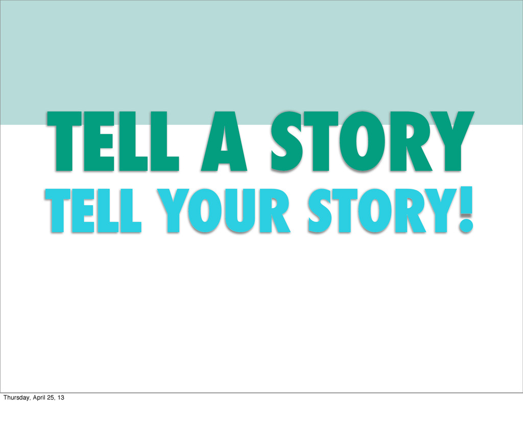 TELL A STORY TELL YOUR STORY! Thursday, April 2...