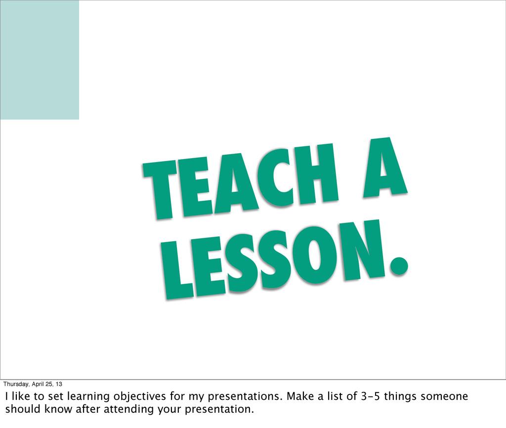 TEACH A LESSON. Thursday, April 25, 13 I like t...