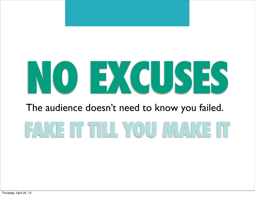NO EXCUSES The audience doesn't need to know yo...