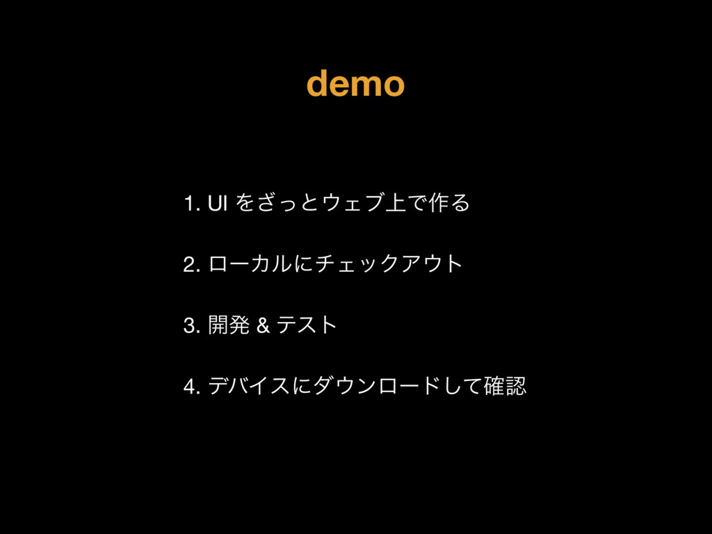demo 1. UI Λͬ͟ͱΣϒ্Ͱ࡞Δ  2. ϩʔΧϧʹνΣοΫΞτ   3. ։ൃ...