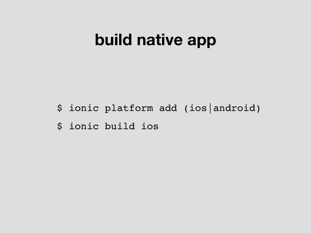$ ionic platform add (ios|android) $ ionic buil...