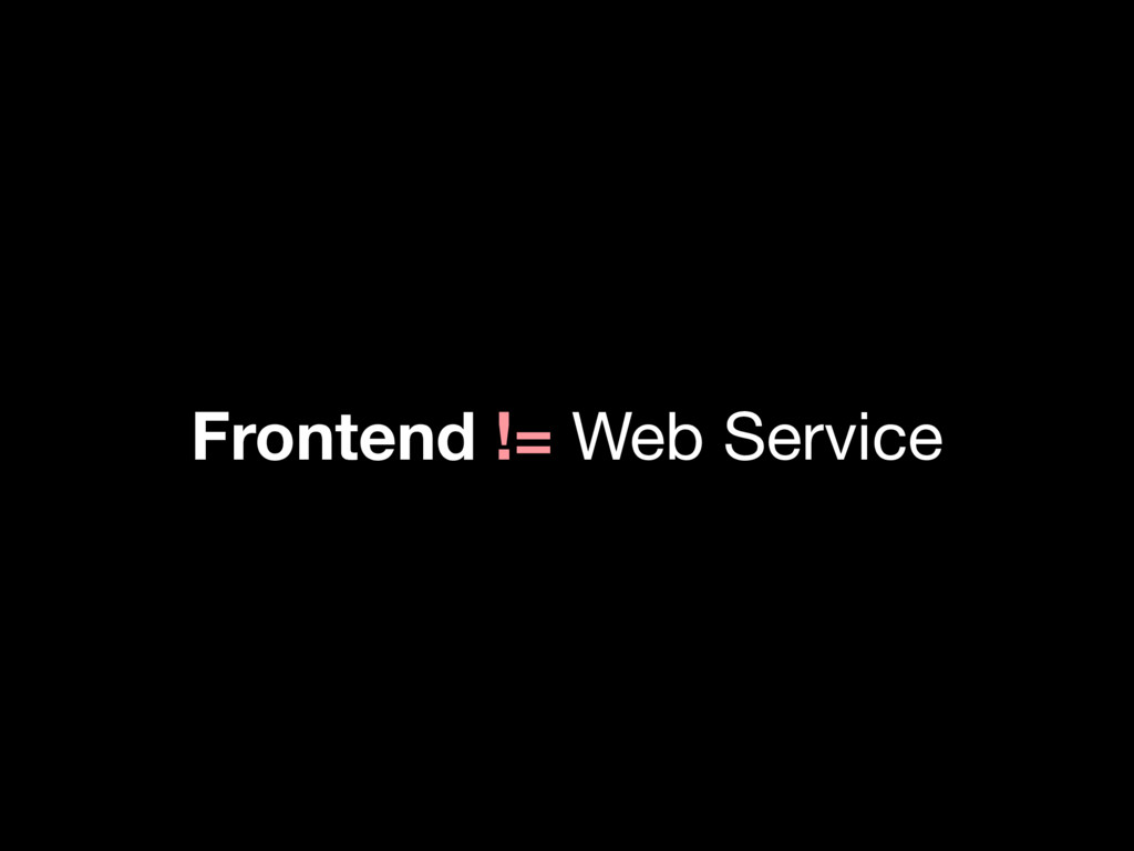 Frontend != Web Service