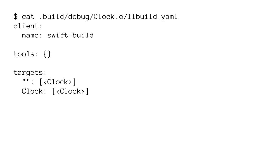 $ cat .build/debug/Clock.o/llbuild.yaml client:...