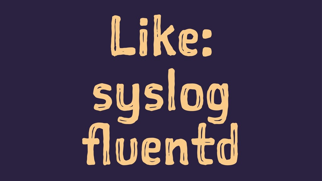 Like: syslog fluentd