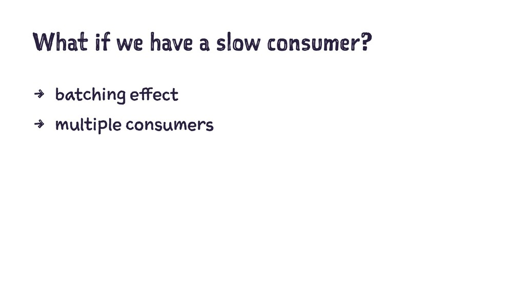 What if we have a slow consumer? 4 batching eff...